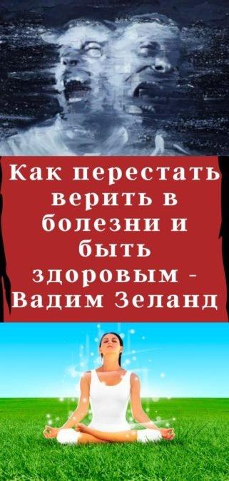 Как перестать верить в болезни и быть здоровым - Вадим Зеланд