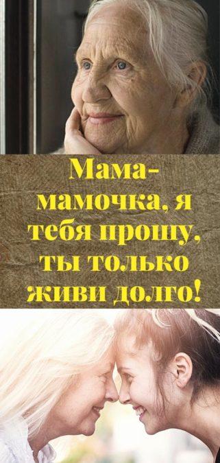 Мама-мамочка, я тебя прошу, ты только живи долго!