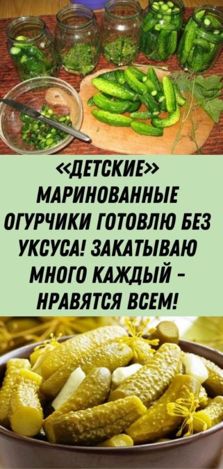 «Детские» маринованные огурчики готовлю без уксуса! Закатываю много каждый - нравятся всем!