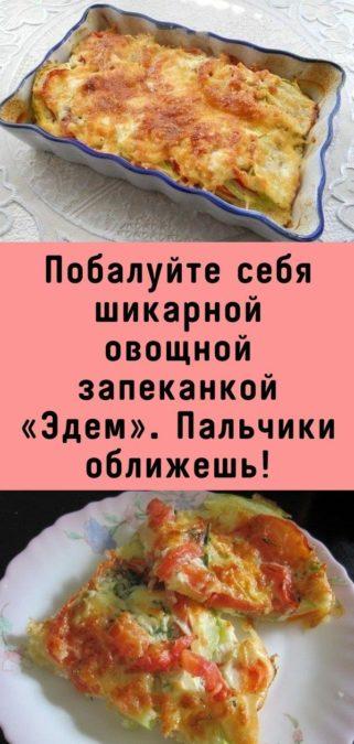 Побалуйте себя шикарной овощной запеканкой «Эдем». Пальчики оближешь!