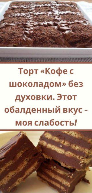 Торт «Кофе с шоколадом» без духовки. Этот обалденный вкус - моя слабость!