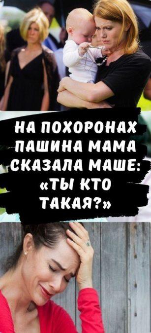 На похоронах Пашина мама сказала Маше: «Ты кто такая?»
