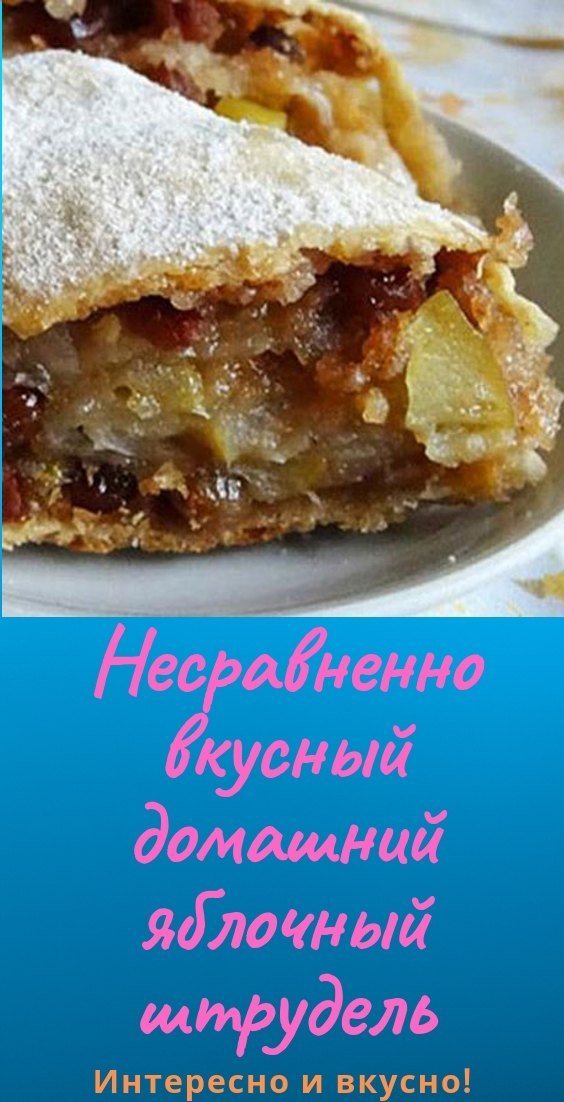 Несравненно вкусный домашний яблочный штрудель