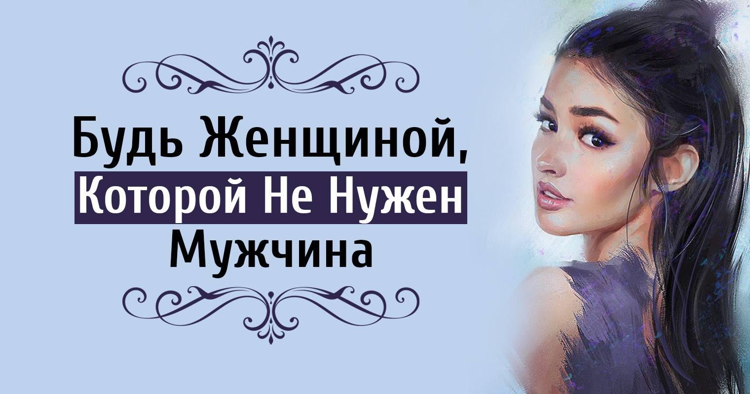 Будь женщиной, которой не нужен мужчина